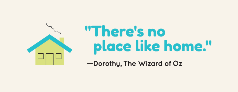 There is no place like home. Dorothy, The Wizard of Oz